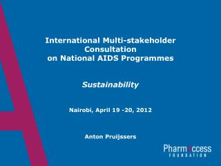 International Multi-stakeholder Consultation on National AIDS  Programmes Sustainability Nairobi,  April  19 -20, 2012