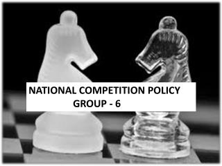 NATIONAL COMPETITION POLICY 	GROUP - 6