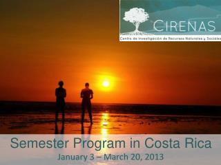 Semester Program in Costa Rica January 3 – March 20, 2013