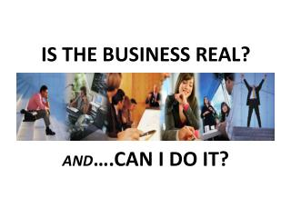 IS THE BUSINESS REAL? AND ….CAN I DO IT?