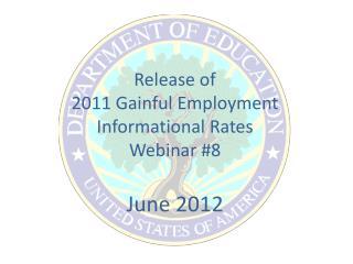 Release of  2011 Gainful Employment  Informational Rates Webinar #8 June 2012