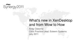 What's new in  XenDesktop and from Wow to How