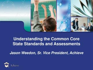 Understanding the Common Core  State Standards and Assessments  Jason Weedon, Sr. Vice President, Achieve