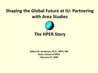 Shaping the Global Future at IU: Partnering with Area  Studies The  HPER Story