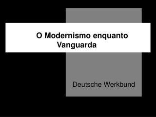 O Modernismo enquanto Vanguarda