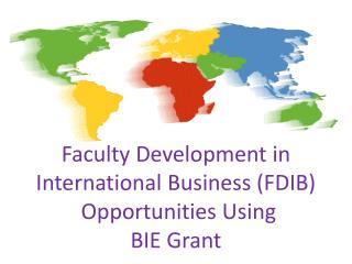 Faculty  Development in International Business (FDIB )  Opportunities  Using  BIE  Grant