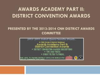 AWARDS Academy Part II: District Convention Awards PRESENTED BY THE 2013-2014 CNH DISTRICT AWARDS COMMITTEE
