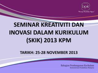 SEMINAR KREATIVITI DAN INOVASI DALAM KURIKULUM (SKIK) 2013 KPM TARIKH: 25-28 NOVEMBER 2013