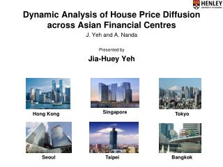 Dynamic Analysis of House Price Diffusion across Asian Financial Centres J. Yeh and A. Nanda Presented by  Jia-Huey Yeh