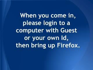 When you come in, please login to a computer with Guest  or your own Id,  then bring up Firefox.
