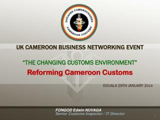 "UK CAMEROON BUSINESS NETWORKING EVENT ""THE CHANGING CUSTOMS ENVIRONMENT"" Reforming Cameroon Customs DOUALA 29TH JANUARY"