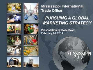 Mississippi International Trade Office PURSUING A GLOBAL MARKETING STRATEGY Presentation by Rose Boxx, February 26, 201