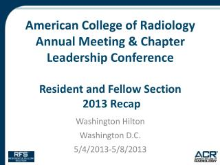 American College of Radiology Annual Meeting & Chapter Leadership Conference Resident and Fellow Section  2013 Recap
