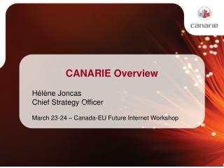CANARIE Overview Hélène Joncas Chief Strategy Officer March 23-24 – Canada-EU Future Internet Workshop