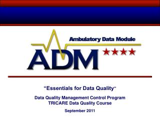 """Essentials for Data Quality "" Data Quality Management Control Program TRICARE Data Quality Course  September 2011"