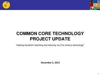 "COMMON CORE TECHNOLOGY  PROJECT UPDATE ""Helping transform teaching and learning via 21st century technology"""