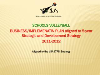 SCHOOLS VOLLEYBALL          BUSINESS/IMPLEMENATIN PLAN aligned to 5-year Strategic and Development Strategy 2011-2012 A