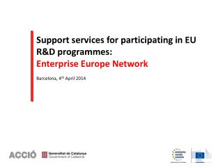 Support services for participating in EU R&D  programmes :  Enterprise Europe Network Barcelona, 4 th  April 2014
