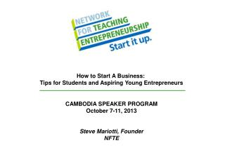 CAMBODIA SPEAKER PROGRAM October 7-11, 2013 Steve Mariotti, Founder NFTE