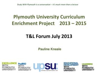 Plymouth University Curriculum Enrichment Project    2013  – 2015 T&L Forum July 2013