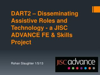 DART2 – Disseminating Assistive Roles and Technology - a JISC ADVANCE FE & Skills  Project