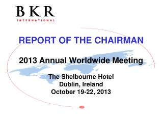 REPORT OF THE CHAIRMAN 2013 Annual Worldwide Meeting The  Shelbourne  Hotel Dublin , Ireland October 19-22, 2013