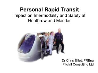 Personal Rapid  Transit Impact  on  Intermodality  and Safety at Heathrow and  Masdar Dr Chris Elliott  FREng Pitchill