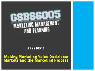 Session 1 Making Marketing Value Decisions: Markets and the Marketing Process