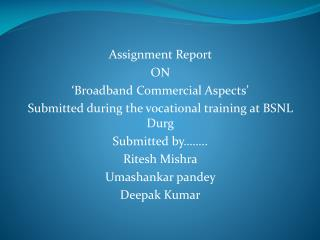 Assignment Report  ON 'Broadband Commercial Aspects' Submitted during the vocational training at BSNL  Durg Submitted b