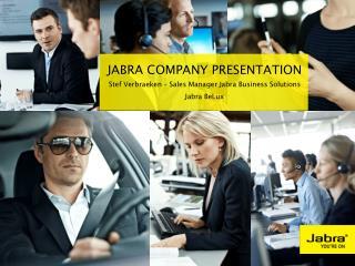 Jabra Company  Presentation Stef Verbraeken  – Sales Manager  Jabra  Business Solutions Jabra  BeLux