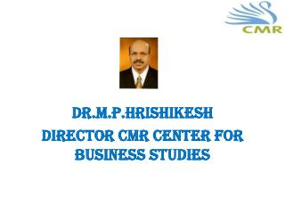 DR.M.P.HRISHIKESH Director  cmr  center for business  studies