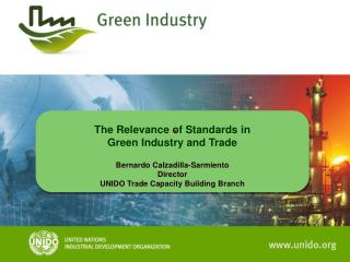 The Relevance of Standards  in  Green Industry  and Trade Bernardo  Calzadilla -Sarmiento Director UNIDO Trade Capacity