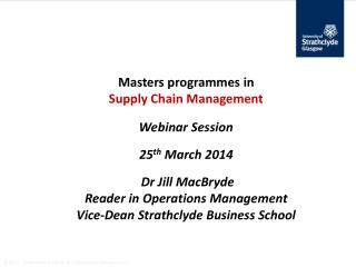 Masters  programmes in Supply Chain Management Webinar Session 25 th  March  2014 Dr Jill  MacBryde Reader in Operatio