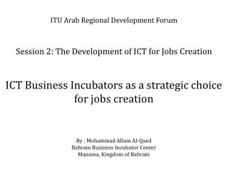 ITU Arab Regional Development Forum Session 2: The Development  of ICT for  Jobs Creation ICT  Business Incubators as a