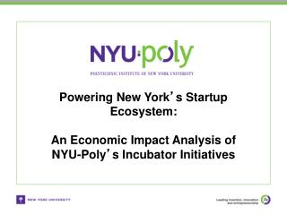 Powering New York ' s Startup Ecosystem: An Economic Impact Analysis of  NYU-Poly ' s Incubator Initiatives