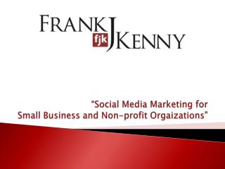 �Social Media Marketing for  Small Business and Non-profit  Orgaizations �