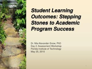 Student Learning Outcomes: Stepping Stones to Academic Program Success Dr. Mia Alexander- Snow, PhD Day 2: Assessment W