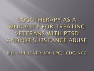 Logotherapy as a modality for treating veterans with PTSD and/or substance  Abuse Bill  Mullener, MA, LPC, LCDC, NCC