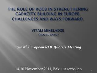 THE ROLE OF ROCB IN STRENGTHENING CAPACITY BUILDING IN EUROPE. CHALLENGES AND WAYS FORWARD . Vitali Mikeladze ( ROCB  ,