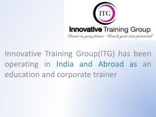 Innovative Training Group(ITG) has  been operating  in  India and Abroad as  an  education and corporate trainer