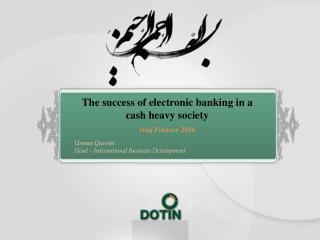 The success of electronic banking in a cash heavy society Iraq  Finance  2014 Usman Qureshi Head – International Busine
