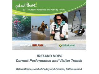 IRELAND NOW! Current Performance and Visitor Trends Brian Maher, Head of Policy and Futures,  Fáilte  Ireland
