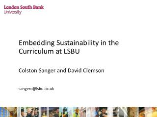 Embedding Sustainability in the Curriculum at LSBU 	Colston Sanger and David Clemson 	sangerc@lsbu.ac.uk