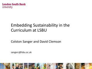 Embedding Sustainability in the Curriculum at LSBU Colston Sanger and David Clemson sangerc@lsbu.ac.uk