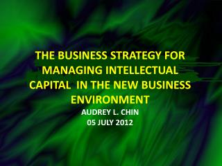 The BUSINESS STRATEGY  FoR managing intellectual capital  in the new business environment Audrey L. Chin 05  july  2012