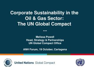 Corporate Sustainability in the  Oil & Gas Sector:  The UN Global Compact  ... Melissa Powell Head, Strategy & Partners