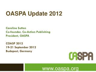 OASPA Update 2012 Caroline Sutton Co-founder ,  Co-Action Publishing President,  OASPA COASP 2012 19-21 September 2012
