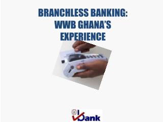 BRANCHLESS BANKING:  WWB GHANA'S  EXPERIENCE