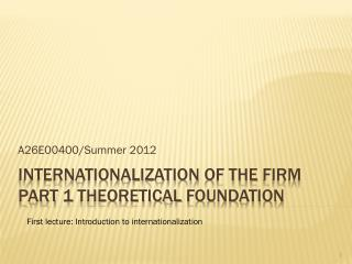 Internationalization  of the  Firm Part  1  Theoretical Foundation