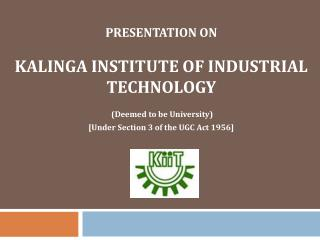 PRESENTATION ON  KALINGA INSTITUTE OF INDUSTRIAL TECHNOLOGY  (Deemed to be University) [Under Section 3 of the UGC Act